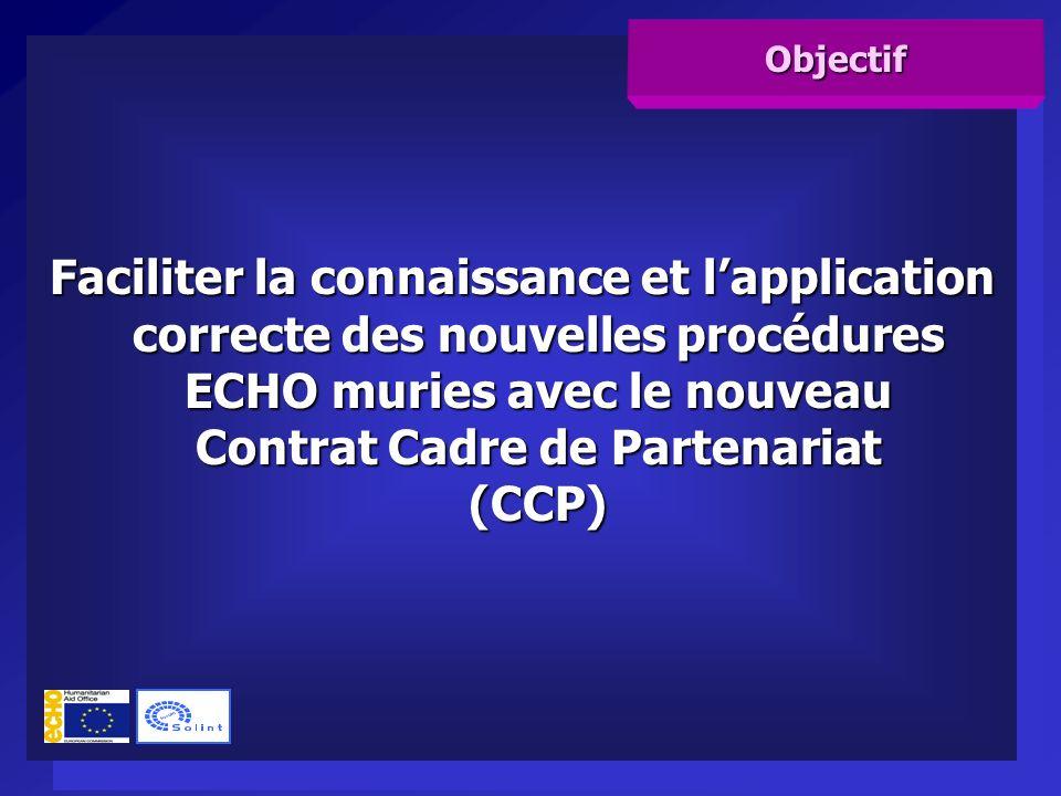 Faciliter la connaissance et lapplication correcte des nouvelles procédures ECHO muries avec le nouveau Contrat Cadre de Partenariat (CCP) Objectif
