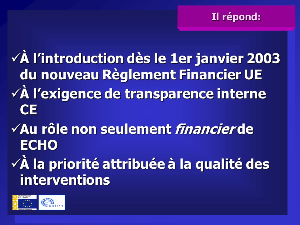 À lintroduction dès le 1er janvier 2003 du nouveau Règlement Financier UE À lintroduction dès le 1er janvier 2003 du nouveau Règlement Financier UE À lexigence de transparence interne CE À lexigence de transparence interne CE Au rôle non seulement financier de ECHO Au rôle non seulement financier de ECHO À la priorité attribuée à la qualité des interventions À la priorité attribuée à la qualité des interventions À lintroduction dès le 1er janvier 2003 du nouveau Règlement Financier UE À lintroduction dès le 1er janvier 2003 du nouveau Règlement Financier UE À lexigence de transparence interne CE À lexigence de transparence interne CE Au rôle non seulement financier de ECHO Au rôle non seulement financier de ECHO À la priorité attribuée à la qualité des interventions À la priorité attribuée à la qualité des interventions Il répond: