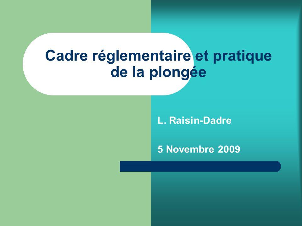 Cadre réglementaire et pratique de la plongée L. Raisin-Dadre 5 Novembre 2009