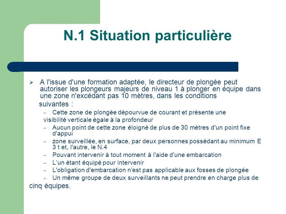 N.1 Situation particulière A l'issue d'une formation adaptée, le directeur de plongée peut autoriser les plongeurs majeurs de niveau 1 à plonger en éq