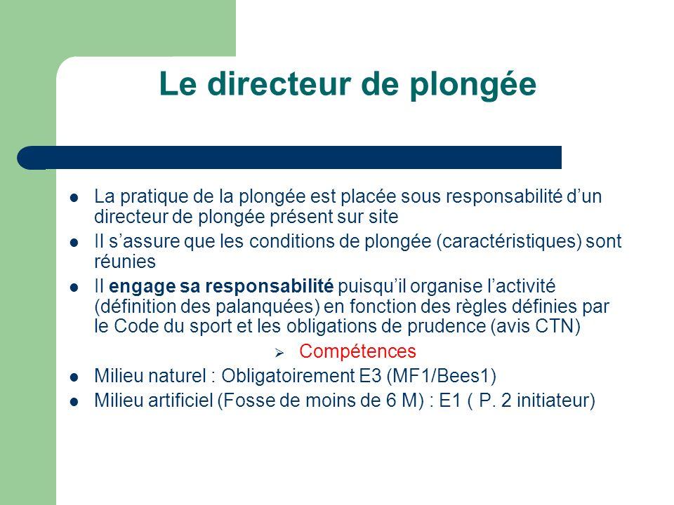 Le directeur de plongée La pratique de la plongée est placée sous responsabilité dun directeur de plongée présent sur site Il sassure que les conditions de plongée (caractéristiques) sont réunies Il engage sa responsabilité puisquil organise lactivité (définition des palanquées) en fonction des règles définies par le Code du sport et les obligations de prudence (avis CTN) Compétences Milieu naturel : Obligatoirement E3 (MF1/Bees1) Milieu artificiel (Fosse de moins de 6 M) : E1 ( P.