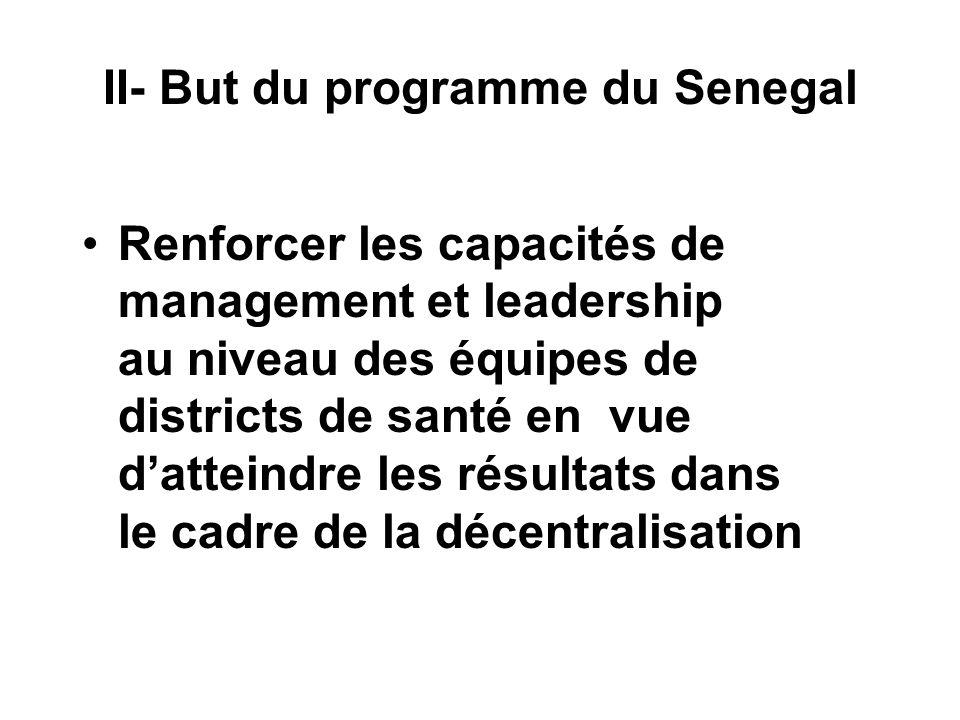 II- But du programme du Senegal Renforcer les capacités de management et leadership au niveau des équipes de districts de santé en vue datteindre les résultats dans le cadre de la décentralisation
