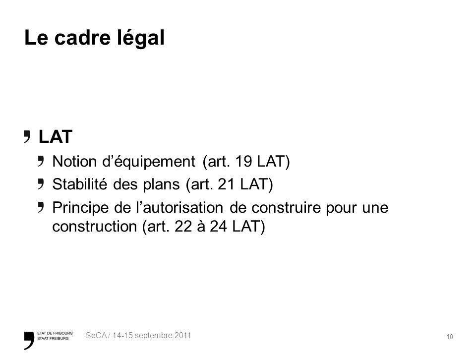 10 SeCA / 14-15 septembre 2011 Le cadre légal LAT Notion déquipement (art. 19 LAT) Stabilité des plans (art. 21 LAT) Principe de lautorisation de cons