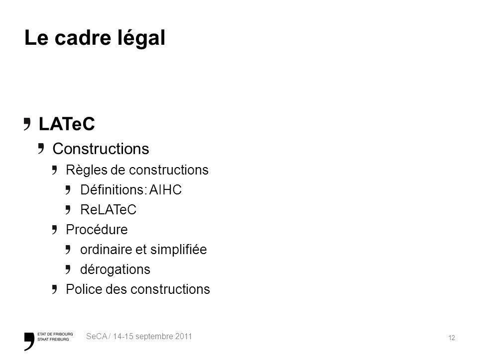 12 SeCA / 14-15 septembre 2011 Le cadre légal LATeC Constructions Règles de constructions Définitions: AIHC ReLATeC Procédure ordinaire et simplifiée dérogations Police des constructions