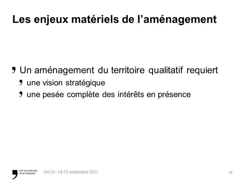 16 SeCA / 14-15 septembre 2011 Les enjeux matériels de laménagement Un aménagement du territoire qualitatif requiert une vision stratégique une pesée complète des intérêts en présence