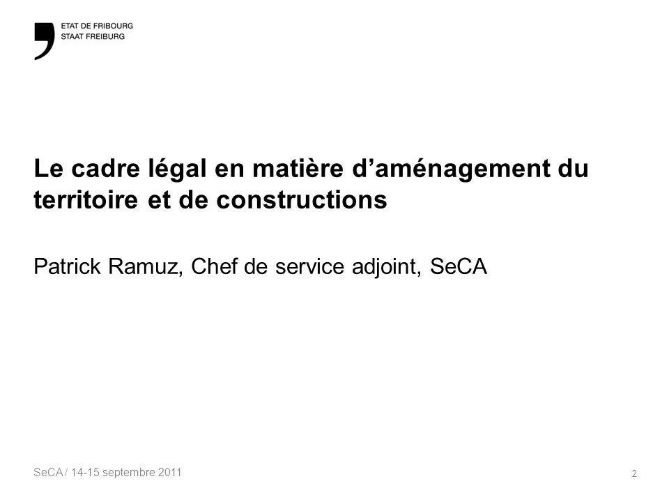 SeCA / 14-15 septembre 2011 2 Le cadre légal en matière daménagement du territoire et de constructions Patrick Ramuz, Chef de service adjoint, SeCA