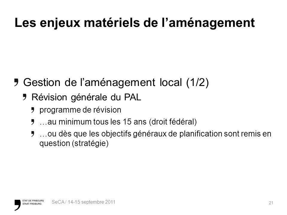 21 SeCA / 14-15 septembre 2011 Les enjeux matériels de laménagement Gestion de laménagement local (1/2) Révision générale du PAL programme de révision …au minimum tous les 15 ans (droit fédéral) …ou dès que les objectifs généraux de planification sont remis en question (stratégie)