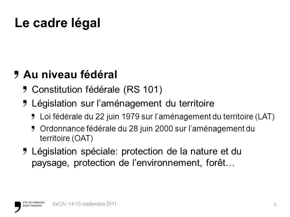 3 SeCA / 14-15 septembre 2011 Le cadre légal Au niveau fédéral Constitution fédérale (RS 101) Législation sur laménagement du territoire Loi fédérale