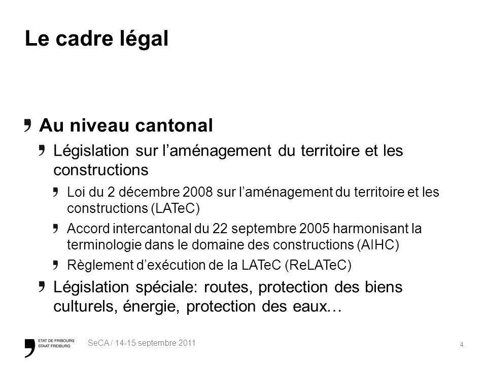 4 SeCA / 14-15 septembre 2011 Le cadre légal Au niveau cantonal Législation sur laménagement du territoire et les constructions Loi du 2 décembre 2008 sur laménagement du territoire et les constructions (LATeC) Accord intercantonal du 22 septembre 2005 harmonisant la terminologie dans le domaine des constructions (AIHC) Règlement dexécution de la LATeC (ReLATeC) Législation spéciale: routes, protection des biens culturels, énergie, protection des eaux…