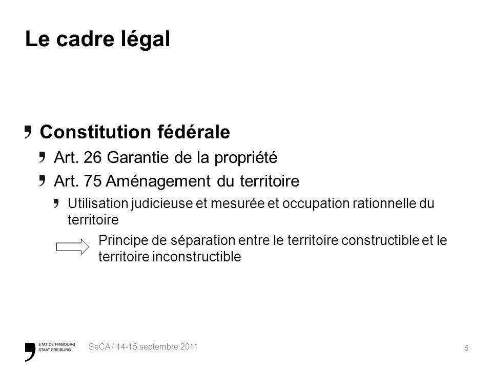5 SeCA / 14-15 septembre 2011 Le cadre légal Constitution fédérale Art. 26 Garantie de la propriété Art. 75 Aménagement du territoire Utilisation judi