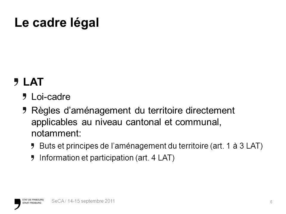 6 SeCA / 14-15 septembre 2011 Le cadre légal LAT Loi-cadre Règles daménagement du territoire directement applicables au niveau cantonal et communal, notamment: Buts et principes de laménagement du territoire (art.
