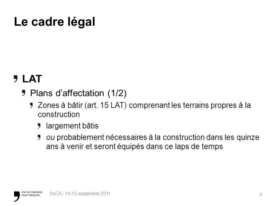 8 SeCA / 14-15 septembre 2011 Le cadre légal LAT Plans daffectation (1/2) Zones à bâtir (art. 15 LAT) comprenant les terrains propres à la constructio