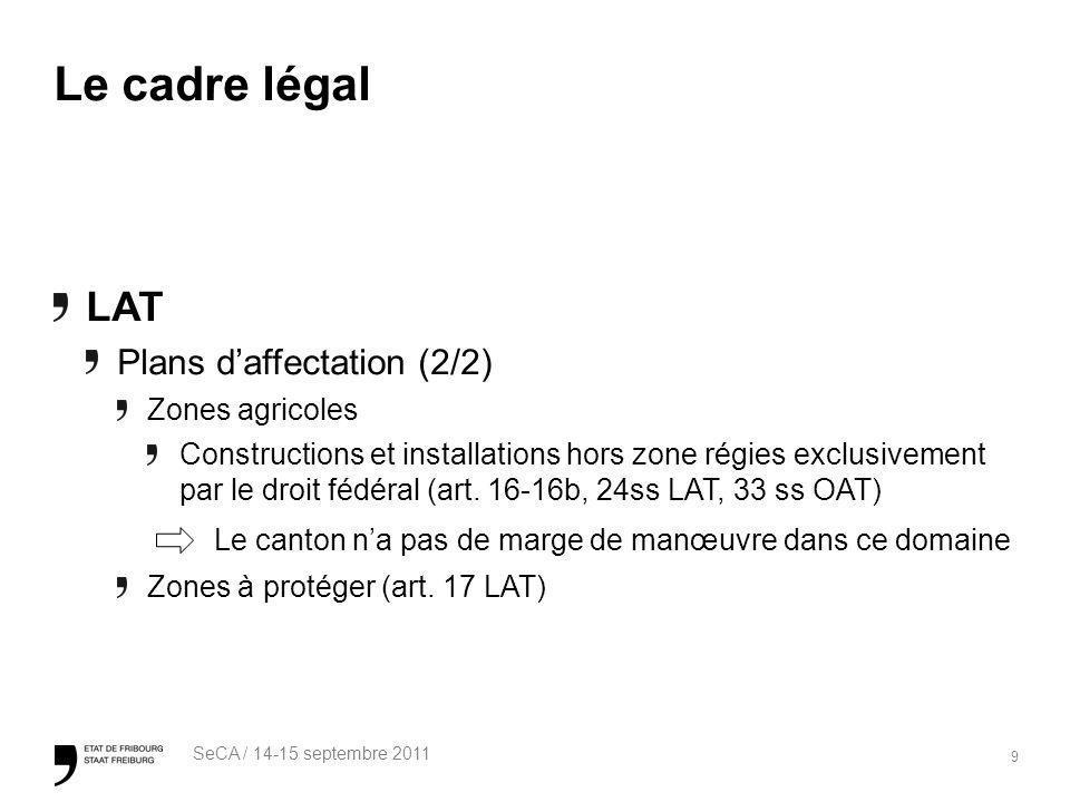 9 SeCA / 14-15 septembre 2011 Le cadre légal LAT Plans daffectation (2/2) Zones agricoles Constructions et installations hors zone régies exclusivement par le droit fédéral (art.