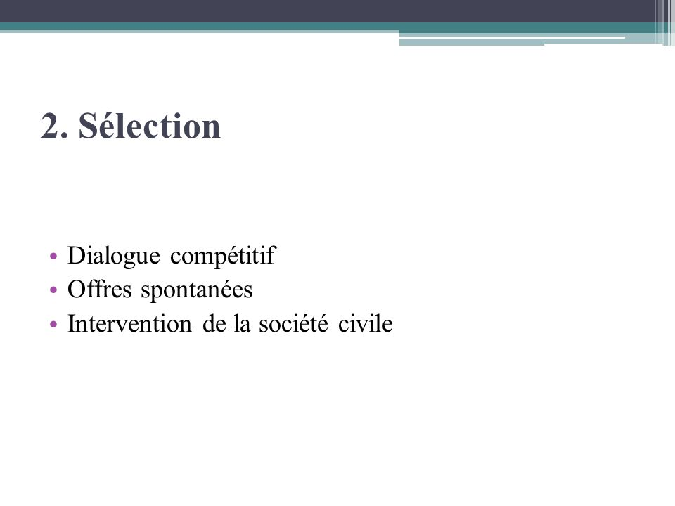2. Sélection Dialogue compétitif Offres spontanées Intervention de la société civile