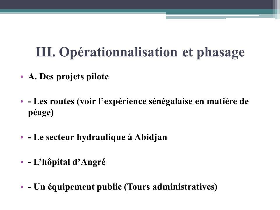 III. Opérationnalisation et phasage A. Des projets pilote - Les routes (voir lexpérience sénégalaise en matière de péage) - Le secteur hydraulique à A