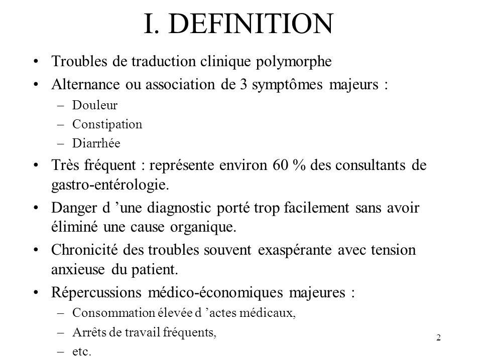 2 I. DEFINITION Troubles de traduction clinique polymorphe Alternance ou association de 3 symptômes majeurs : –Douleur –Constipation –Diarrhée Très fr
