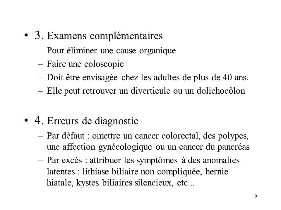 9 3. Examens complémentaires –Pour éliminer une cause organique –Faire une coloscopie –Doit être envisagée chez les adultes de plus de 40 ans. –Elle p