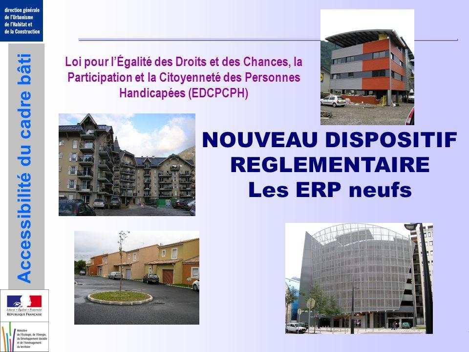 Accessibilité du cadre bâti NOUVEAU DISPOSITIF REGLEMENTAIRE Les ERP neufs Loi pour lÉgalité des Droits et des Chances, la Participation et la Citoyen