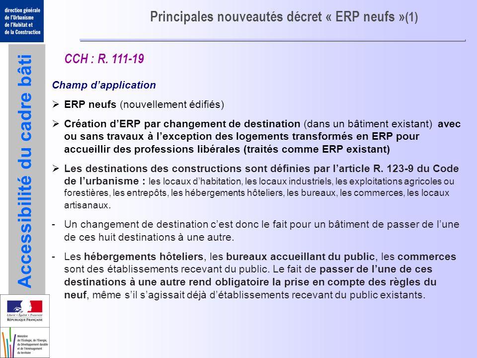 Accessibilité du cadre bâti Principales nouveautés décret « ERP neufs » (1) Champ dapplication ERP neufs (nouvellement édifiés) Création dERP par chan