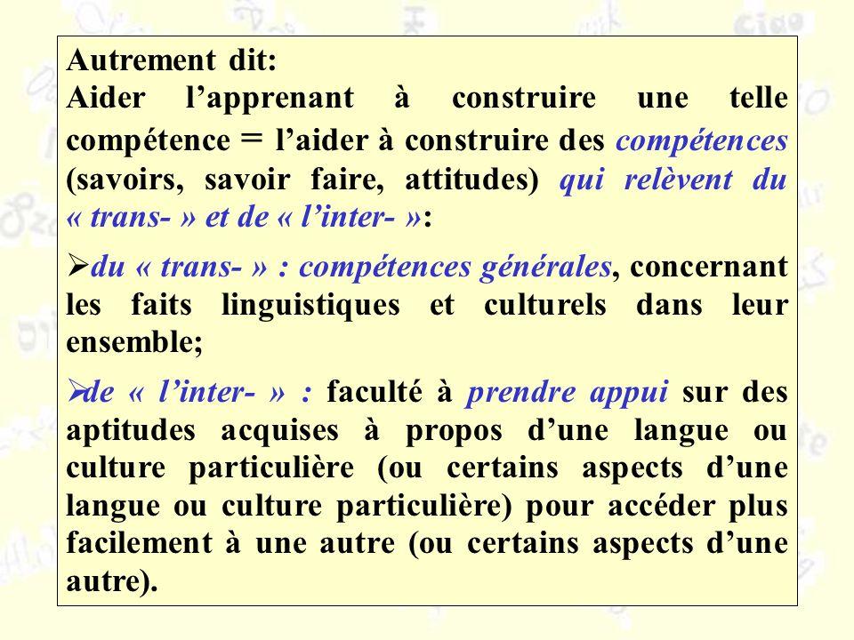 Autrement dit: Aider lapprenant à construire une telle compétence = laider à construire des compétences (savoirs, savoir faire, attitudes) qui relèvent du « trans- » et de « linter- »: du « trans- » : compétences générales, concernant les faits linguistiques et culturels dans leur ensemble; de « linter- » : faculté à prendre appui sur des aptitudes acquises à propos dune langue ou culture particulière (ou certains aspects dune langue ou culture particulière) pour accéder plus facilement à une autre (ou certains aspects dune autre).