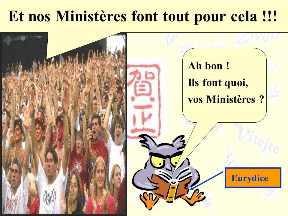 Dailleurs, nous le disons ! Et nos Ministères font tout pour cela !!! Ah bon ! Ils font quoi, vos Ministères ? Eurydice