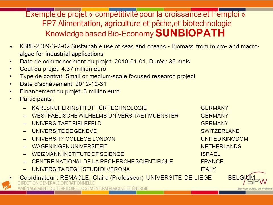 Exemple de projet « compétitivité pour la croissance et l emploi » FP7 Alimentation, agriculture et pêche,et biotechnologie Knowledge based Bio-Economy SUNBIOPATH KBBE-2009-3-2-02 Sustainable use of seas and oceans - Biomass from micro- and macro- algae for industrial applications Date de commencement du projet: 2010-01-01, Durée: 36 mois Coût du projet: 4.37 million euro Type de contrat: Small or medium-scale focused research project Date d achèvement: 2012-12-31 Financement du projet: 3 million euro Participants : –KARLSRUHER INSTITUT FÜR TECHNOLOGIE GERMANY –WESTFAELISCHE WILHELMS-UNIVERSITAET MUENSTER GERMANY –UNIVERSITAET BIELEFELD GERMANY –UNIVERSITE DE GENEVE SWITZERLAND –UNIVERSITY COLLEGE LONDON UNITED KINGDOM –WAGENINGEN UNIVERSITEIT NETHERLANDS –WEIZMANN INSTITUTE OF SCIENCE ISRAEL –CENTRE NATIONAL DE LA RECHERCHE SCIENTIFIQUE FRANCE –UNIVERSITA DEGLI STUDI DI VERONA ITALY Coordinateur : REMACLE, Claire (Professeur)UNIVERSITE DE LIEGEBELGIUM