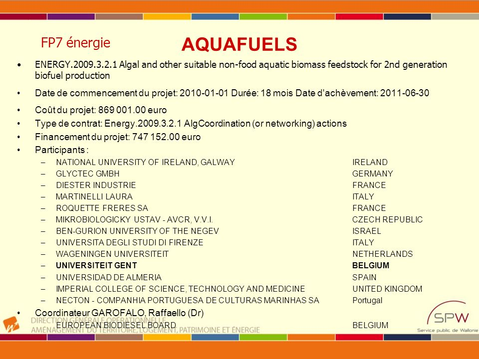 ENERGY.2009.3.2.1 Algal and other suitable non-food aquatic biomass feedstock for 2nd generation biofuel production Date de commencement du projet: 2010-01-01 Durée: 18 mois Date d achèvement: 2011-06-30 Coût du projet: 869 001.00 euro Type de contrat: Energy.2009.3.2.1 AlgCoordination (or networking) actions Financement du projet: 747 152.00 euro Participants : –NATIONAL UNIVERSITY OF IRELAND, GALWAY IRELAND –GLYCTEC GMBH GERMANY –DIESTER INDUSTRIE FRANCE –MARTINELLI LAURA ITALY –ROQUETTE FRERES SA FRANCE –MIKROBIOLOGICKY USTAV - AVCR, V.V.I.