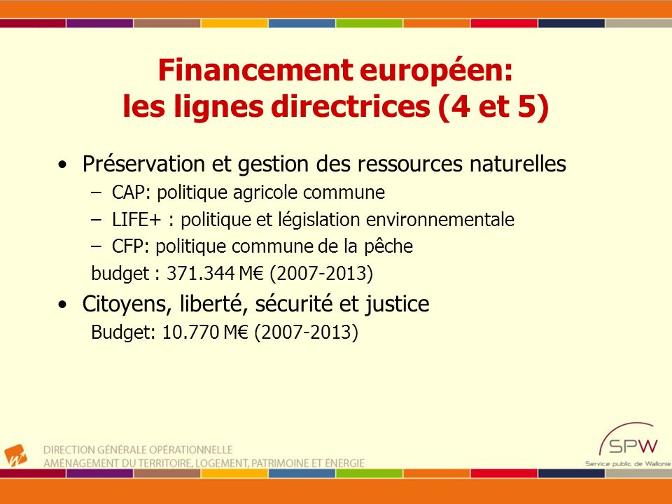 Financement européen: les lignes directrices (4 et 5) Préservation et gestion des ressources naturelles –CAP: politique agricole commune –LIFE+ : poli