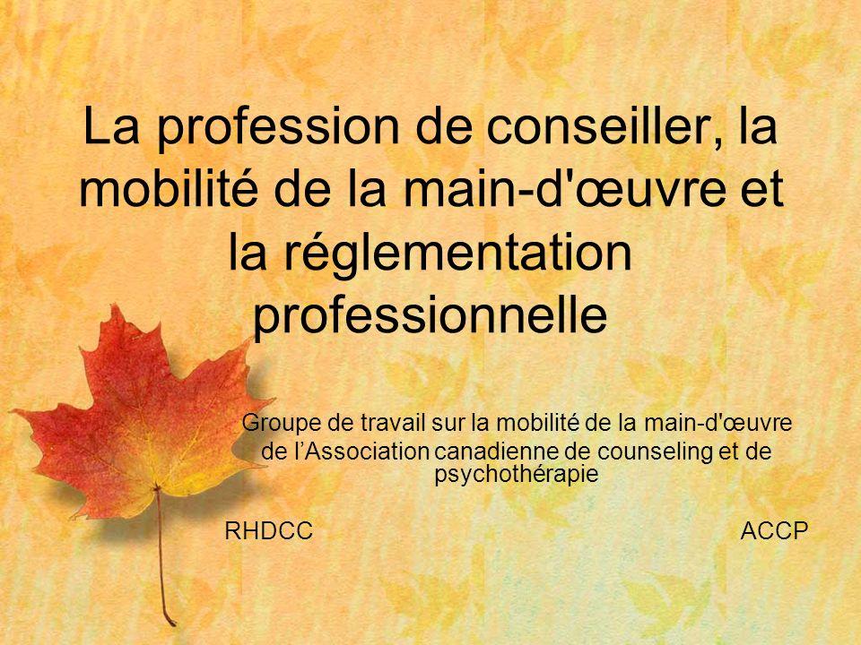 Groupe de travail sur la mobilité de la main-d œuvre de lAssociation canadienne de counseling et de psychothérapie RHDCCACCP La profession de conseiller, la mobilité de la main-d œuvre et la réglementation professionnelle