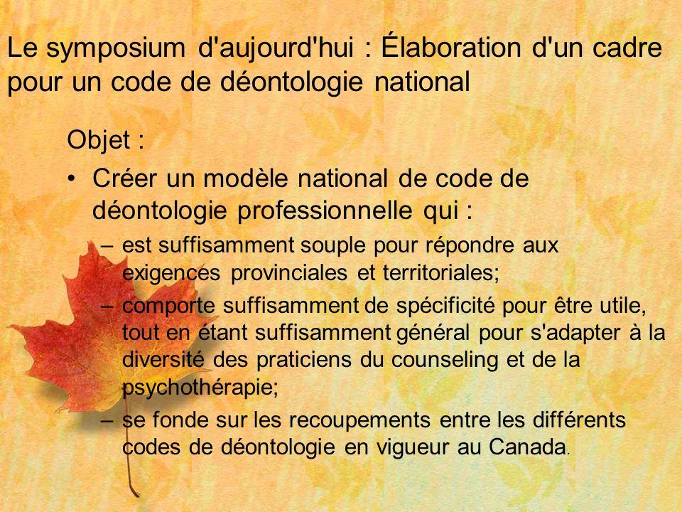 Le symposium d'aujourd'hui : Élaboration d'un cadre pour un code de déontologie national Objet : Créer un modèle national de code de déontologie profe