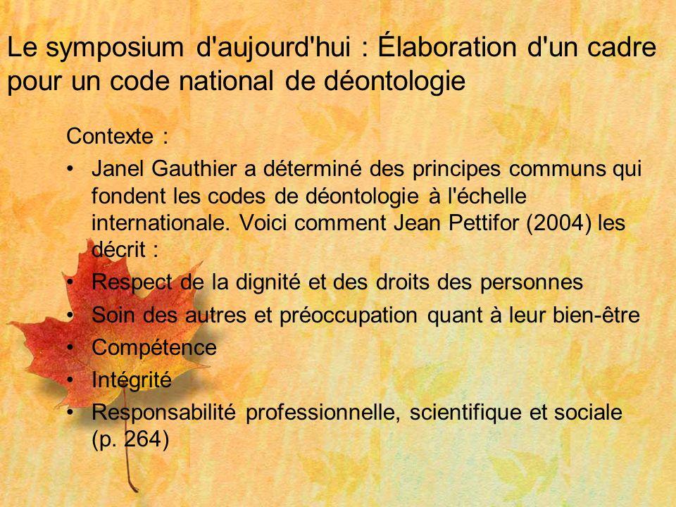 Le symposium d'aujourd'hui : Élaboration d'un cadre pour un code national de déontologie Contexte : Janel Gauthier a déterminé des principes communs q
