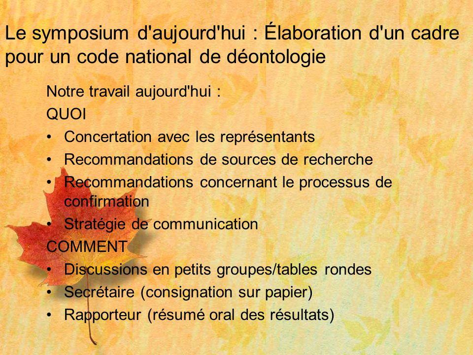 Le symposium d'aujourd'hui : Élaboration d'un cadre pour un code national de déontologie Notre travail aujourd'hui : QUOI Concertation avec les représ
