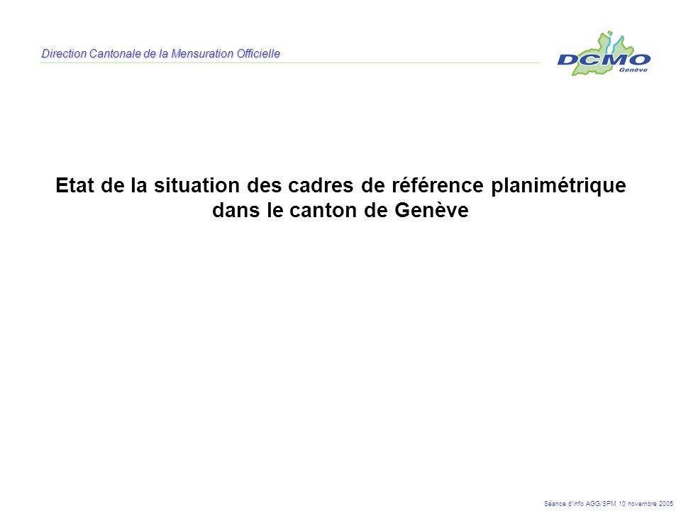 Direction Cantonale de la Mensuration Officielle Etat de la situation des cadres de référence planimétrique dans le canton de Genève Séance dinfo AGG/
