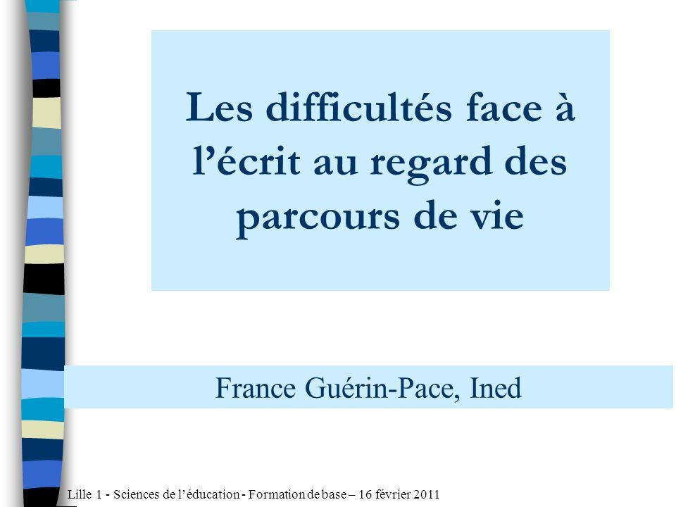 Lille 1 - Sciences de léducation - Formation de base – 16 février 2011 Les difficultés face à lécrit au regard des parcours de vie France Guérin-Pace, Ined