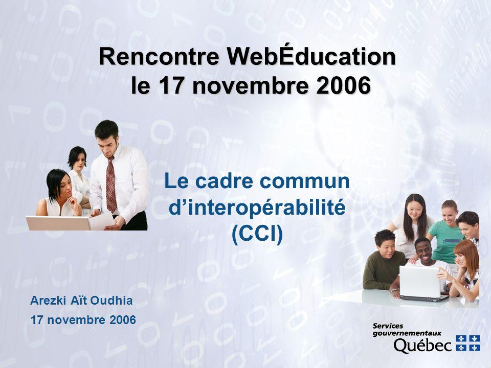 Rencontre WebÉducation le 17 novembre 2006 Arezki Aït Oudhia 17 novembre 2006 Le cadre commun dinteropérabilité (CCI)