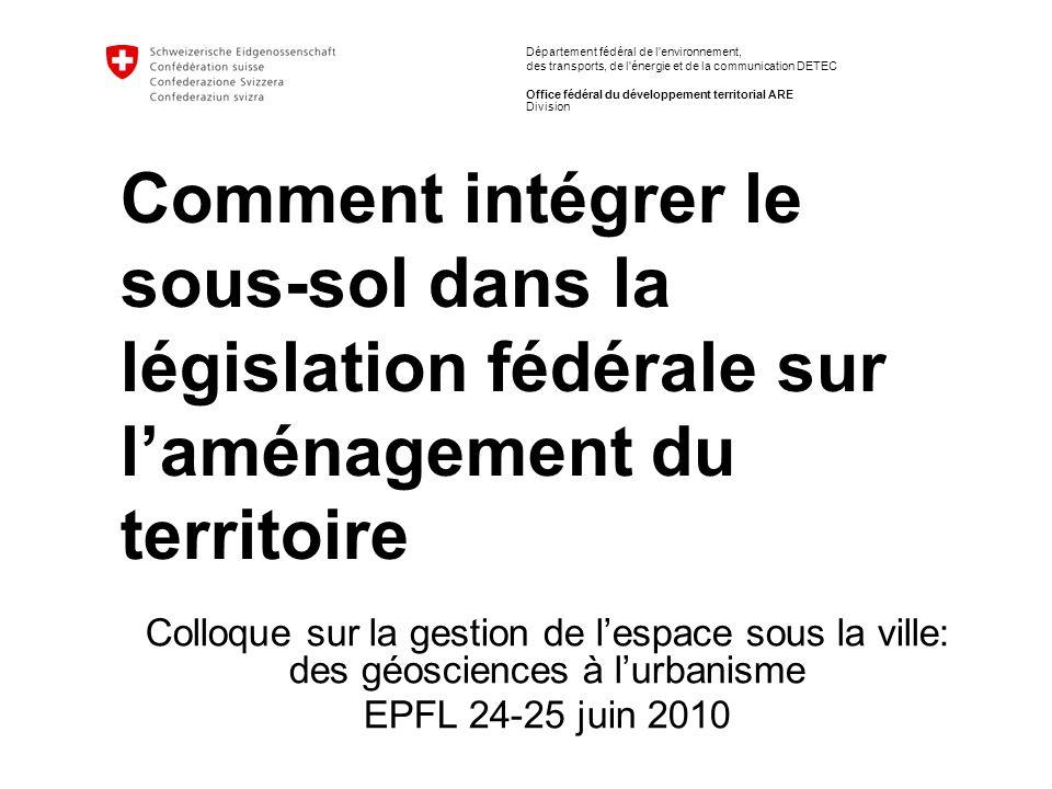 EPFL 24-25 juin 2010 / Jean-Michel Piguet, ARE Comment intégrer le sous-sol dans la législation fédérale sur laménagement du territoire 1ère mention du sous-sol: le P-LDTer Dun projet de recherche (Deep City) à un projet de loi(2008) LDTer - « Chapitre 2 : Buts du développement territorial - Art.