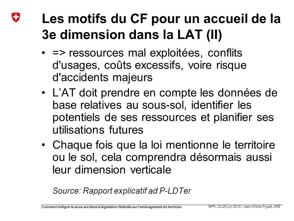 EPFL 24-25 juin 2010 / Jean-Michel Piguet, ARE Comment intégrer le sous-sol dans la législation fédérale sur laménagement du territoire Les motifs du