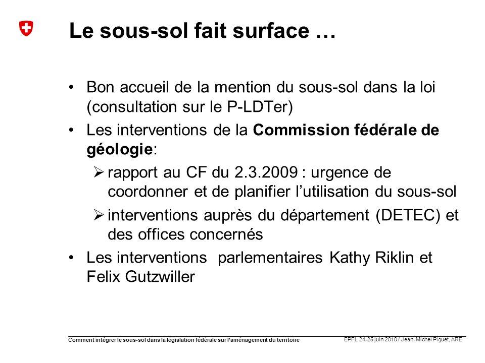 EPFL 24-25 juin 2010 / Jean-Michel Piguet, ARE Comment intégrer le sous-sol dans la législation fédérale sur laménagement du territoire Le sous-sol fa