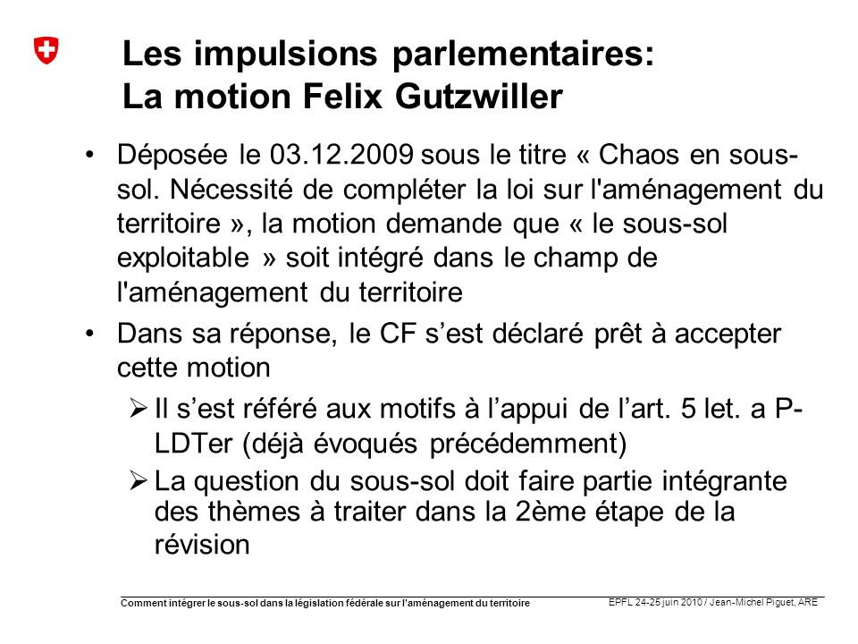 EPFL 24-25 juin 2010 / Jean-Michel Piguet, ARE Comment intégrer le sous-sol dans la législation fédérale sur laménagement du territoire Les impulsions