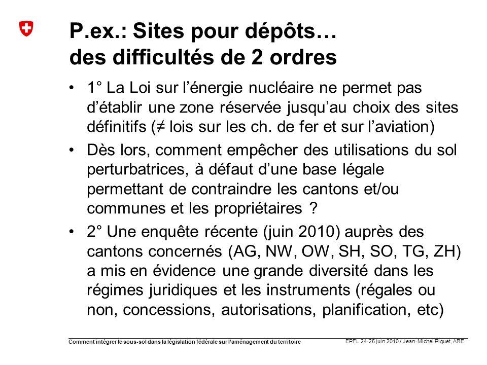 EPFL 24-25 juin 2010 / Jean-Michel Piguet, ARE Comment intégrer le sous-sol dans la législation fédérale sur laménagement du territoire P.ex.: Sites p