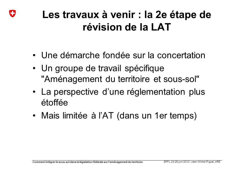 EPFL 24-25 juin 2010 / Jean-Michel Piguet, ARE Comment intégrer le sous-sol dans la législation fédérale sur laménagement du territoire Les travaux à