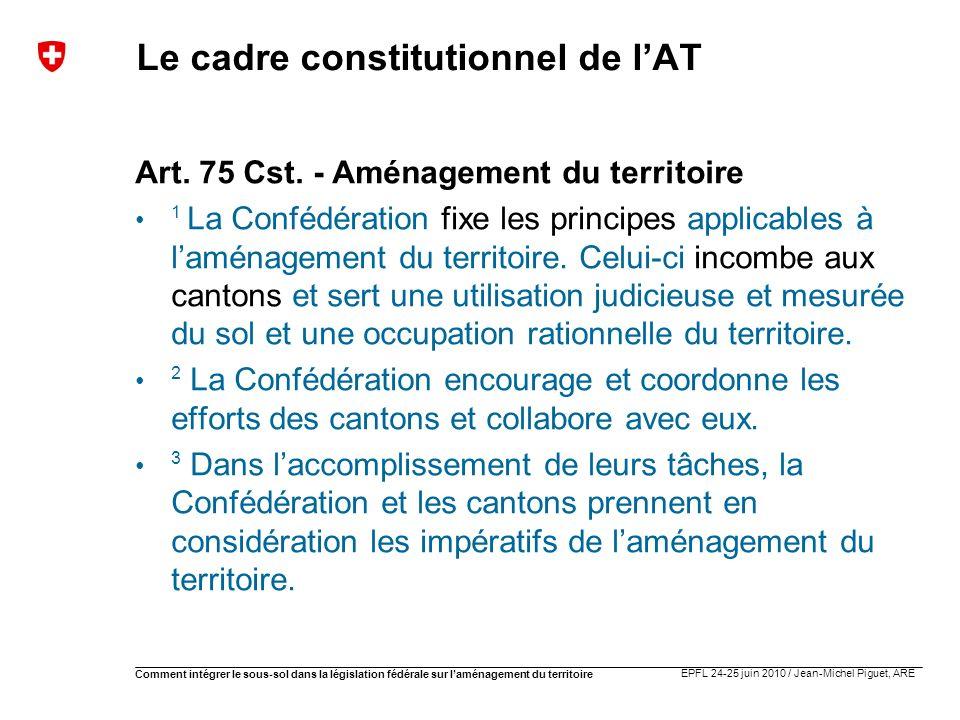 EPFL 24-25 juin 2010 / Jean-Michel Piguet, ARE Comment intégrer le sous-sol dans la législation fédérale sur laménagement du territoire Le cadre const
