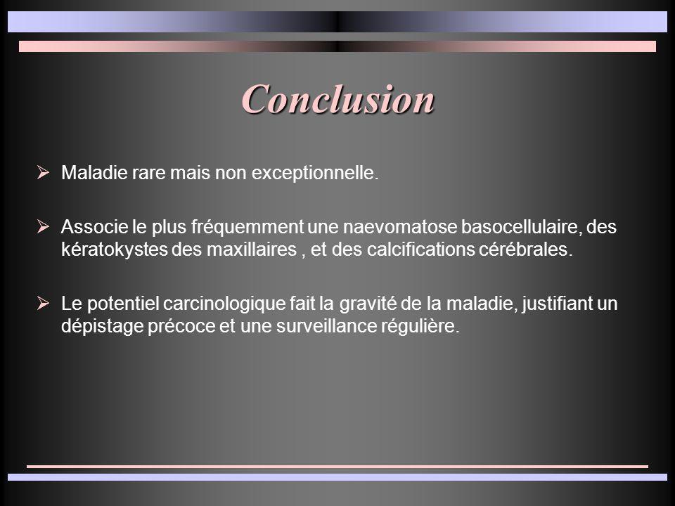 Conclusion Maladie rare mais non exceptionnelle. Associe le plus fréquemment une naevomatose basocellulaire, des kératokystes des maxillaires, et des