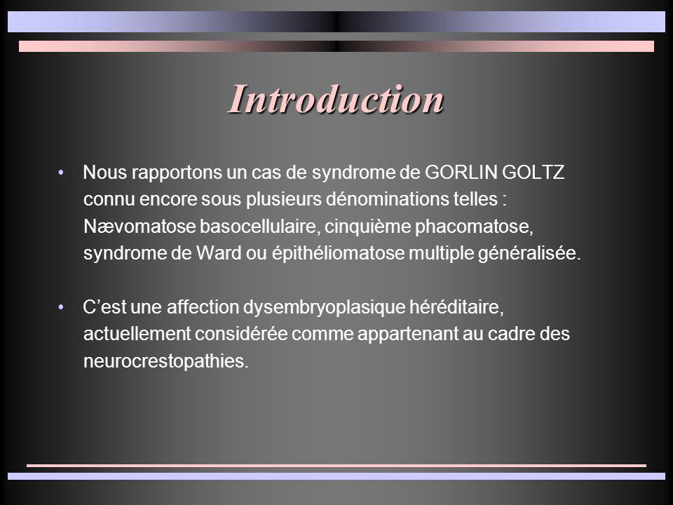 Introduction Nous rapportons un cas de syndrome de GORLIN GOLTZ connu encore sous plusieurs dénominations telles : Nævomatose basocellulaire, cinquièm