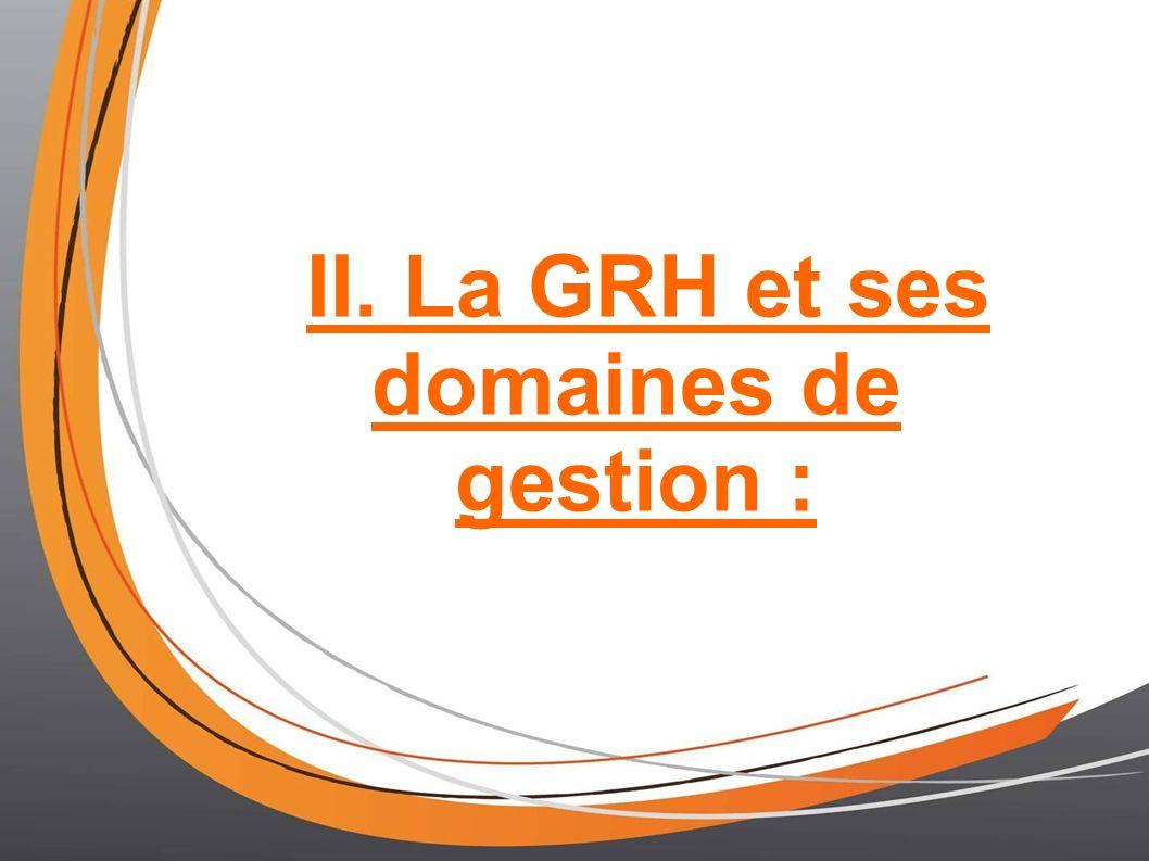 II. La GRH et ses domaines de gestion :