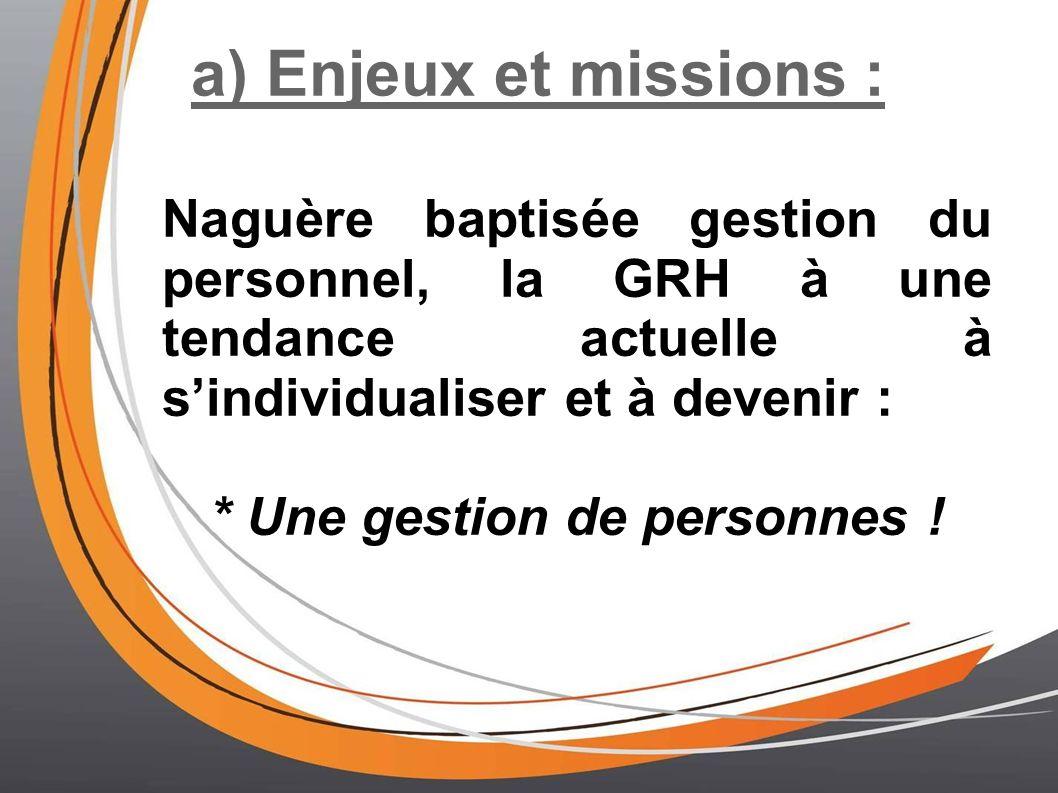 a) Enjeux et missions : Naguère baptisée gestion du personnel, la GRH à une tendance actuelle à sindividualiser et à devenir : * Une gestion de personnes !