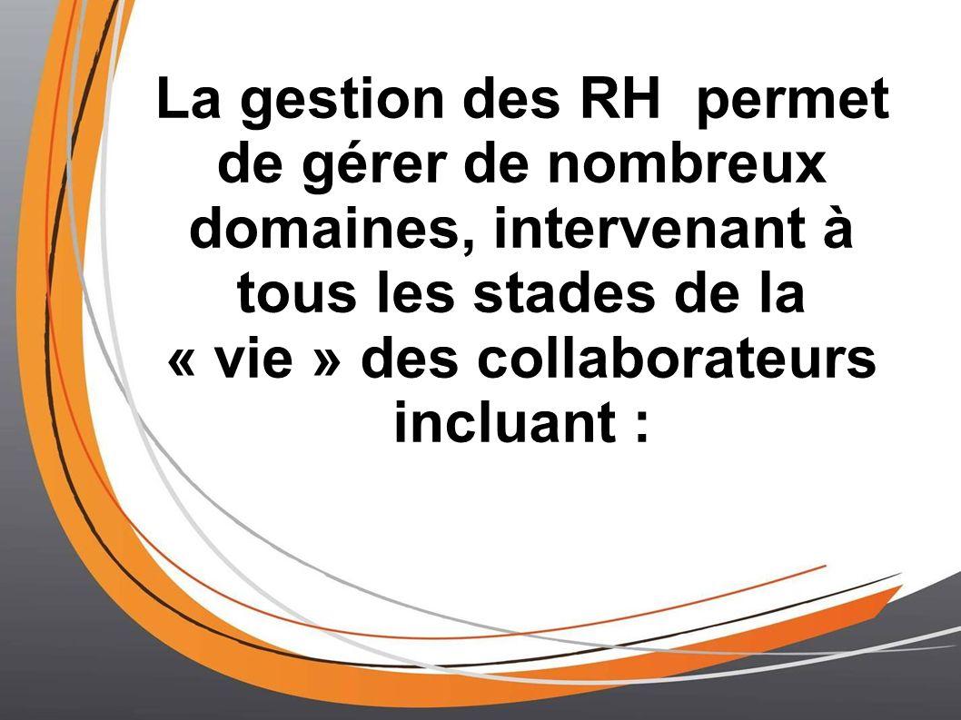La gestion des RH permet de gérer de nombreux domaines, intervenant à tous les stades de la « vie » des collaborateurs incluant :