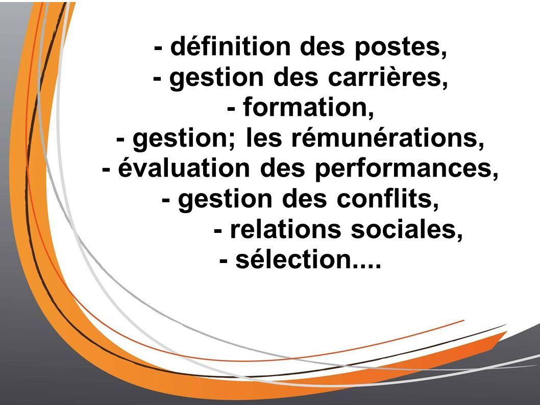 - définition des postes, - gestion des carrières, - formation, - gestion; les rémunérations, - évaluation des performances, - gestion des conflits, - relations sociales, - sélection....