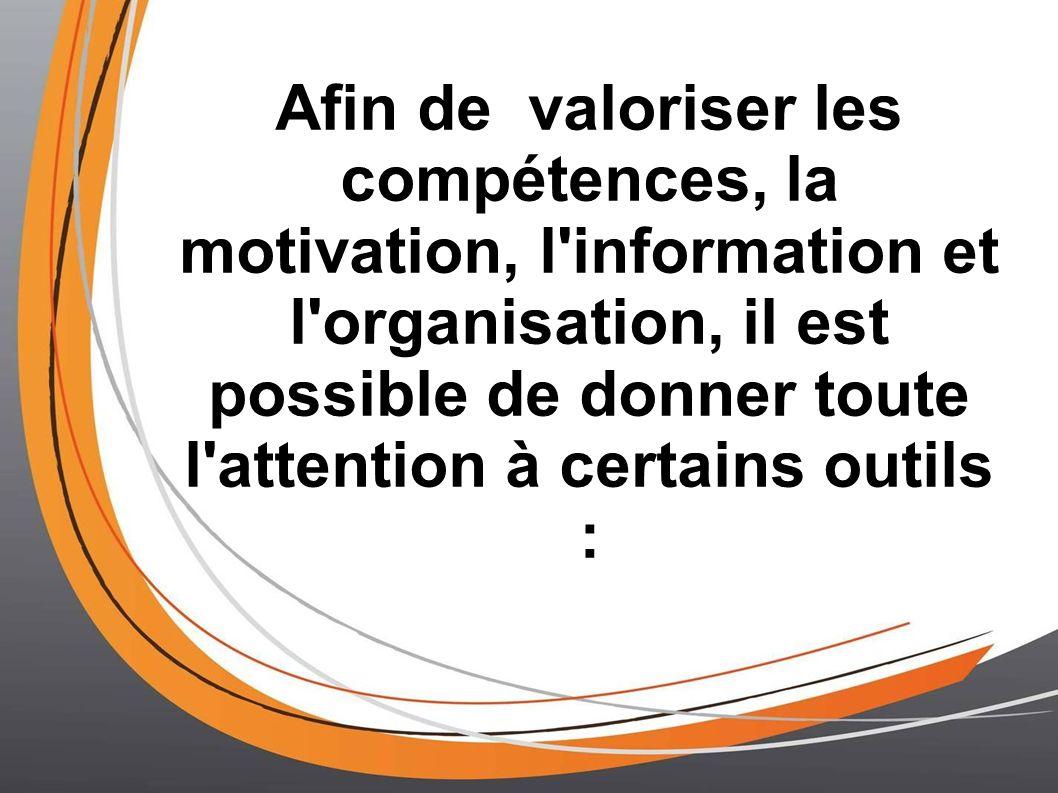 Afin de valoriser les compétences, la motivation, l'information et l'organisation, il est possible de donner toute l'attention à certains outils :