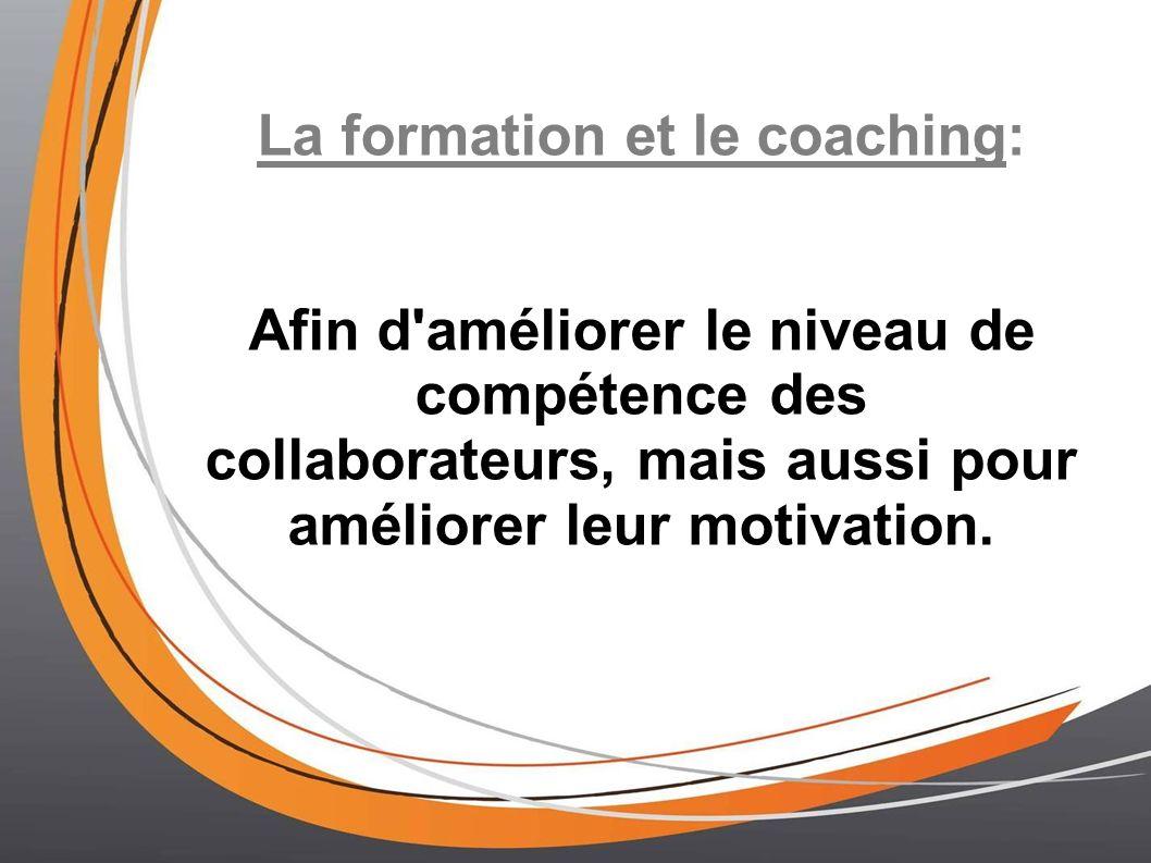 La formation et le coaching: Afin d'améliorer le niveau de compétence des collaborateurs, mais aussi pour améliorer leur motivation.